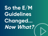 So the E/M Guidelines Changed...Now What?